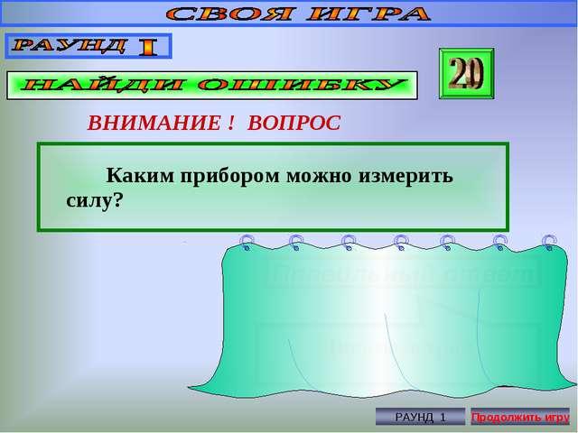 ВНИМАНИЕ ! ВОПРОС Каким прибором можно измерить силу? Правильный ответ Динамо...
