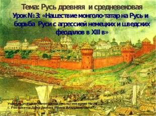Тема: Русь древняя и средневековая Урок № 3: «Нашествие монголо-татар на Русь