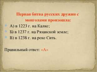 Первая битва русских дружин с монголами произошла: А) в 1223 г. на Калке; Б)