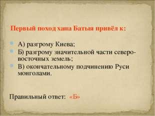 Первый поход хана Батыя привёл к: А) разгрому Киева; Б) разгрому значительно