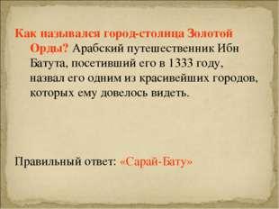 Как назывался город-столица Золотой Орды? Арабский путешественник Ибн Батута,