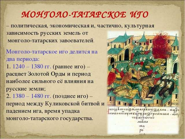 МОНГОЛО-ТАТАРСКОЕ ИГО – политическая, экономическая и, частично, культурная з...