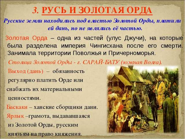 3. РУСЬ И ЗОЛОТАЯ ОРДА Русские земли находились под властью Золотой Орды, пла...