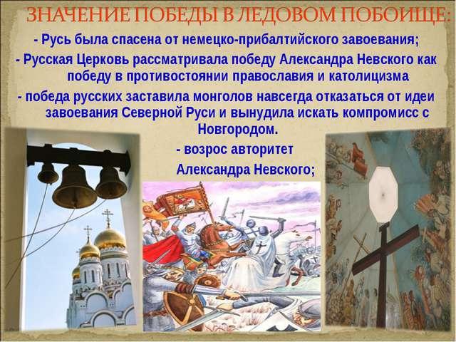 - Русь была спасена от немецко-прибалтийского завоевания; - Русская Церковь р...