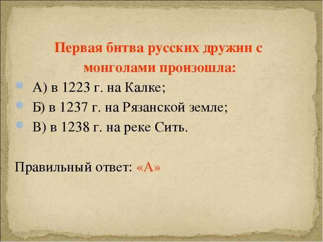 Первая битва русских дружин с монголами произошла: А) в 1223 г. на Калке; Б)...