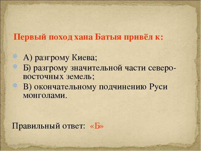 Первый поход хана Батыя привёл к: А) разгрому Киева; Б) разгрому значительно...