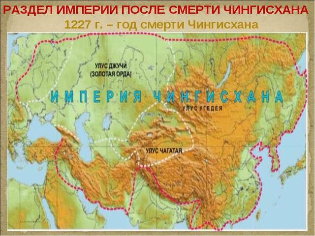 РАЗДЕЛ ИМПЕРИИ ПОСЛЕ СМЕРТИ ЧИНГИСХАНА 1227 г. – год смерти Чингисхана