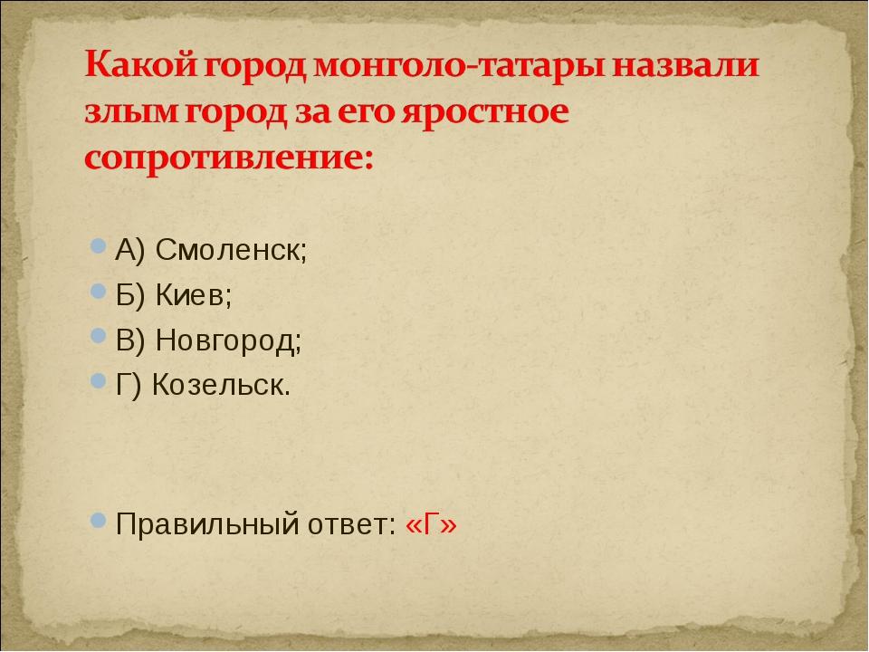 А) Смоленск; Б) Киев; В) Новгород; Г) Козельск. Правильный ответ: «Г»