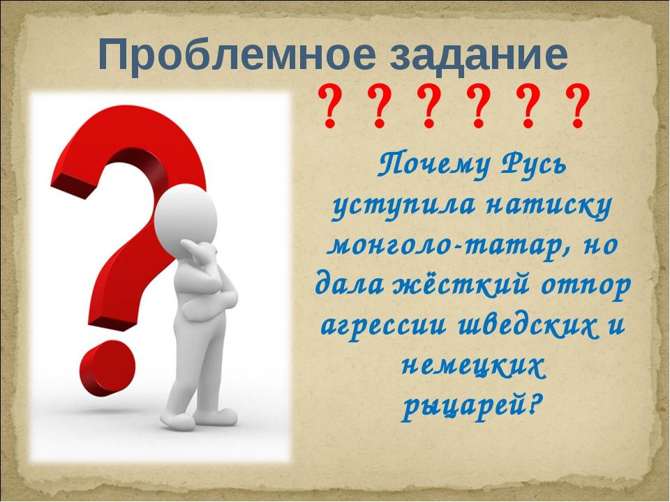 Проблемное задание       Почему Русь уступила натиску монголо-татар, но...
