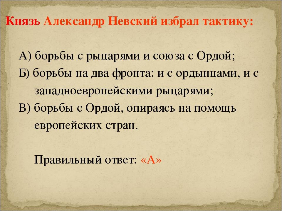 Князь Александр Невский избрал тактику: А) борьбы с рыцарями и союза с Ордой...