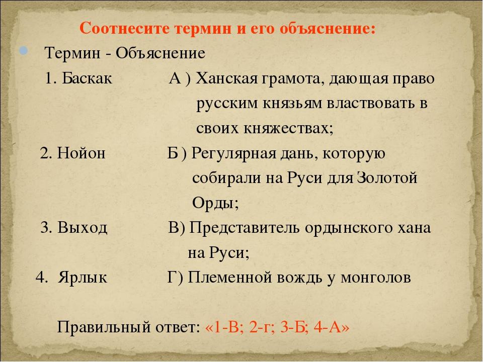 Соотнесите термин и его объяснение: Термин - Объяснение 1. Баскак А ) Ханска...