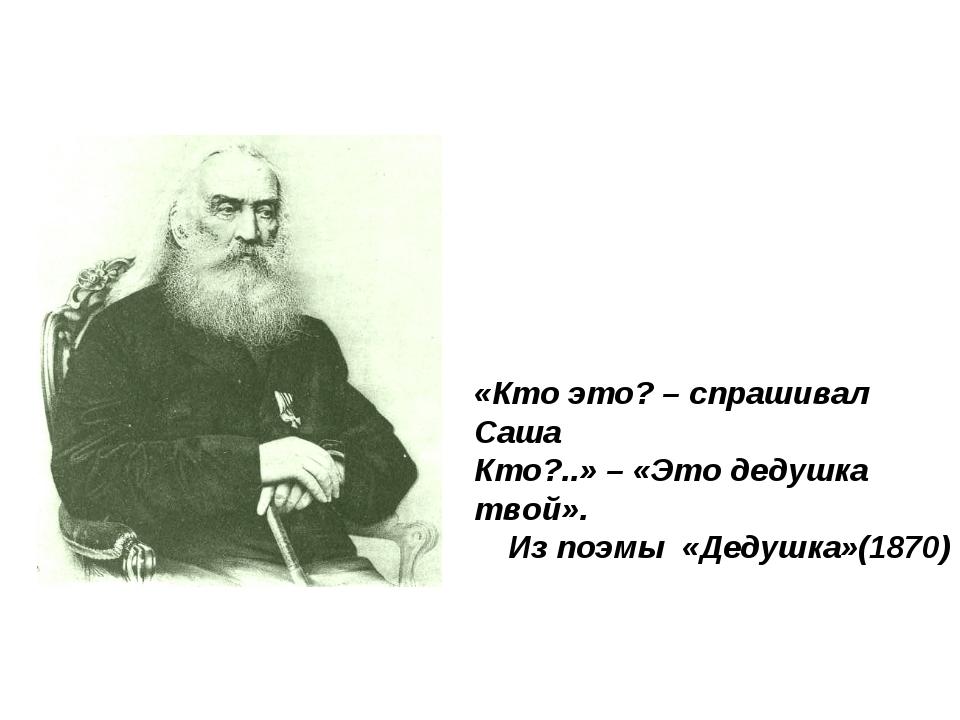 «Кто это? – спрашивал Саша Кто?..» – «Это дедушка твой». Из поэмы «Дедушка»(1...