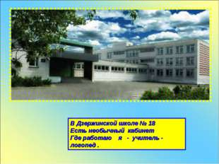 В Дзержинской школе № 18 Есть необычный кабинет Где работаю я - учитель - лог
