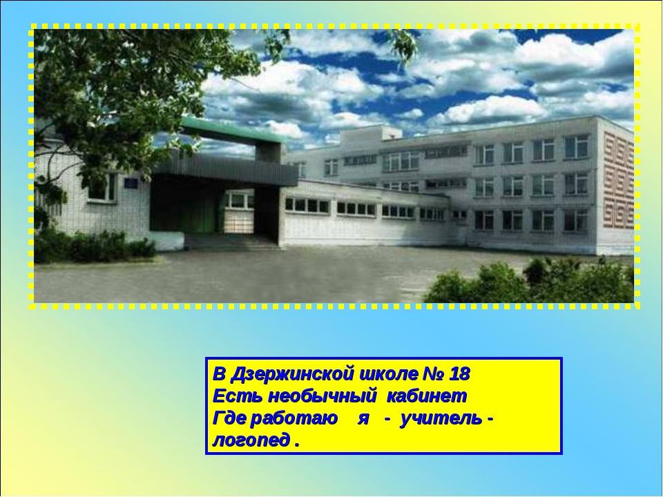 В Дзержинской школе № 18 Есть необычный кабинет Где работаю я - учитель - лог...
