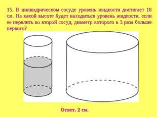 15. В цилиндрическом сосуде уровень жидкости достигает 18 см. На какой высоте