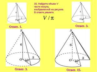 16. Найдите объем V части конуса, изображенной на рисунке. В ответе укажите О