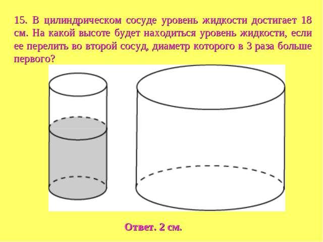 15. В цилиндрическом сосуде уровень жидкости достигает 18 см. На какой высоте...