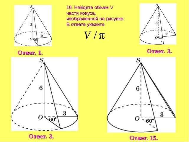 16. Найдите объем V части конуса, изображенной на рисунке. В ответе укажите О...