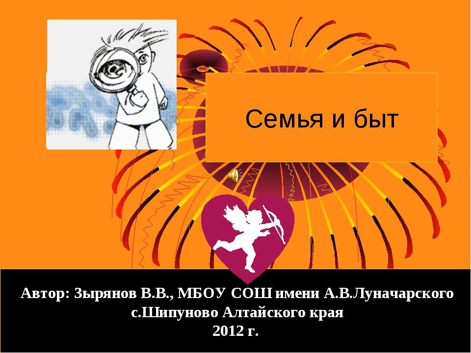 Семья и быт Автор: Зырянов В.В., МБОУ СОШ имени А.В.Луначарского с.Шипуново А...