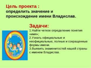 Цель проекта : определить значение и происхождение имени Владислав. Задачи: Н