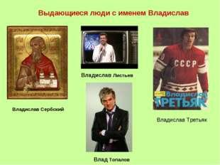 Выдающиеся люди с именем Владислав Владислав Сербский Владислав Листьев Влади