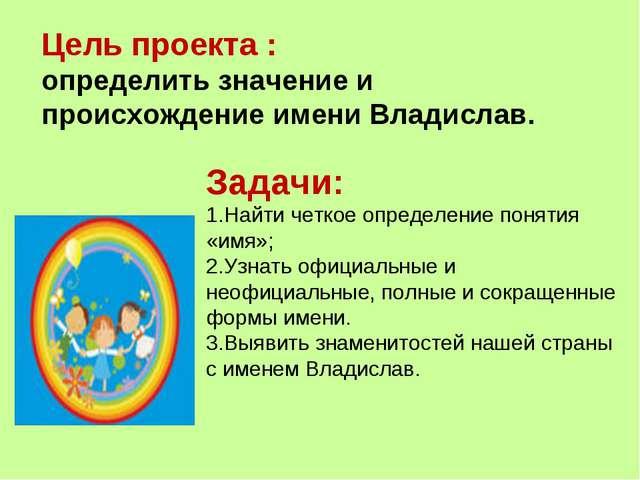 Цель проекта : определить значение и происхождение имени Владислав. Задачи: Н...