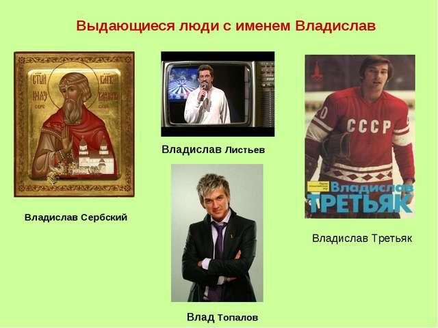 Выдающиеся люди с именем Владислав Владислав Сербский Владислав Листьев Влади...