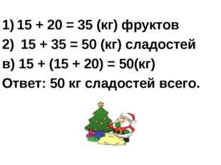15 + 20 = 35 (кг) фруктов 15 + 35 = 50 (кг) сладостей в) 15 + (15 + 20) = 50(
