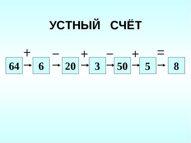 УСТНЫЙ СЧЁТ 64 6 20 3 8 50 5