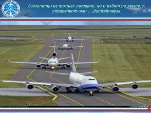 * Самолеты не только летают, но и ездят по земле, а управляют ими ….диспетчеры
