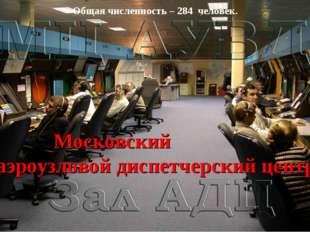 Общая численность – 284 человек. Московский аэроузловой диспетчерский центр