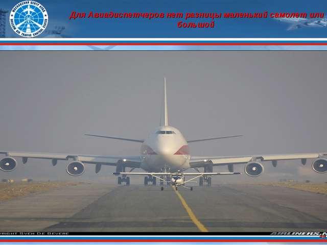 * Для Авиадиспетчеров нет разницы маленький самолет или большой *