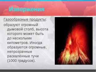 Извержения Газообразные продукты: образуют огромный дымовой столб, высота кот