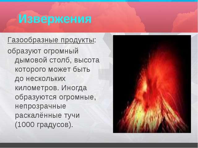 Извержения Газообразные продукты: образуют огромный дымовой столб, высота кот...