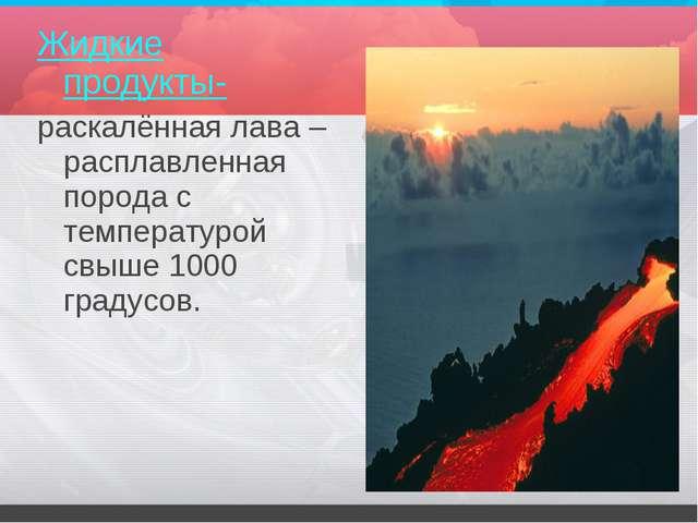 Жидкие продукты- раскалённая лава – расплавленная порода с температурой свыше...