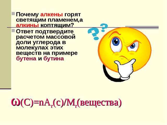 ω(C)=nAr(c)/Mr(вещества) Почему алкены горят светящим пламенем,а алкины коптя...