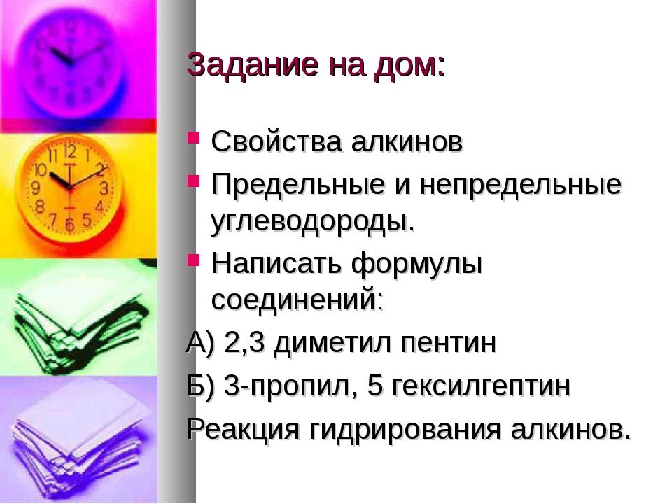 Задание на дом: Свойства алкинов Предельные и непредельные углеводороды. Напи...