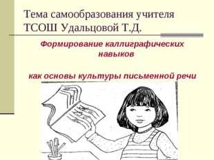 Тема самообразования учителя ТСОШ Удальцовой Т.Д. Формирование каллиграфическ
