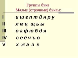Группы букв Малые (строчные) буквы: I и ш г п т й н р у II л м ц щ ь ы III о