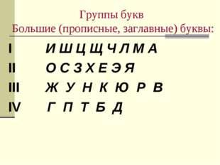 Группы букв Большие (прописные, заглавные) буквы: I И Ш Ц Щ Ч Л М А II О С З
