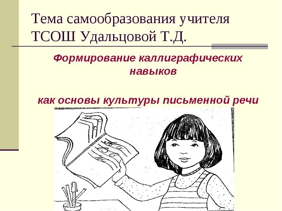 Тема самообразования учителя ТСОШ Удальцовой Т.Д. Формирование каллиграфическ...