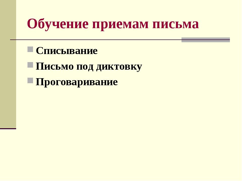 Обучение приемам письма Списывание Письмо под диктовку Проговаривание