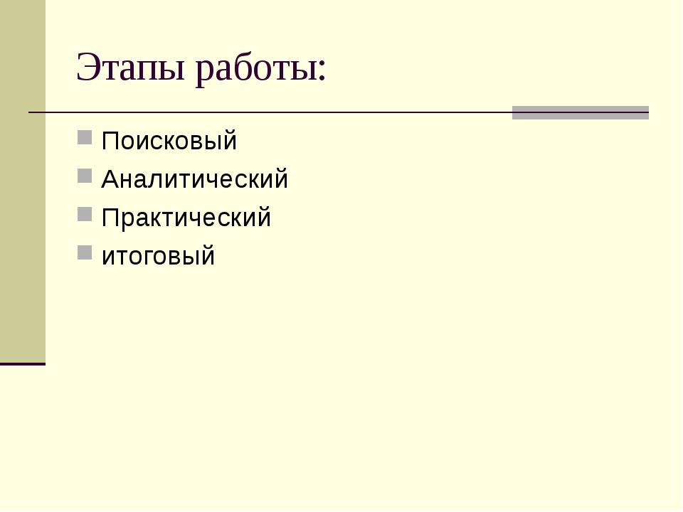Этапы работы: Поисковый Аналитический Практический итоговый