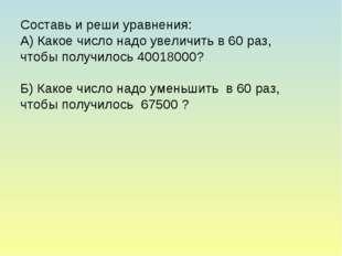Составь и реши уравнения: А) Какое число надо увеличить в 60 раз, чтобы получ