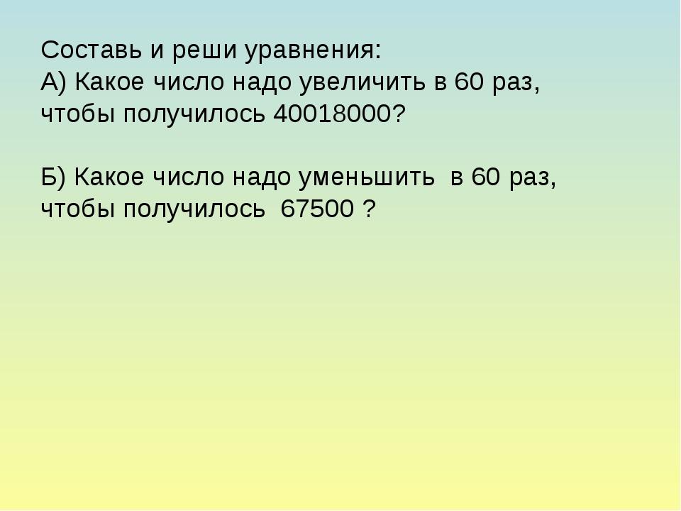 Составь и реши уравнения: А) Какое число надо увеличить в 60 раз, чтобы получ...
