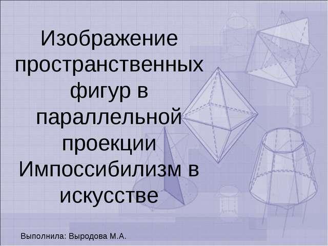 Изображение пространственных фигур в параллельной проекции Импоссибилизм в ис...