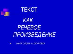 ТЕКСТ КАК РЕЧЕВОЕ ПРОИЗВЕДЕНИЕ МАОУ СОШ № 1 г.ОКУЛОВКА