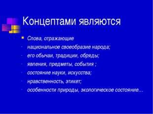 Концептами являются Слова, отражающие национальное своеобразие народа; его о