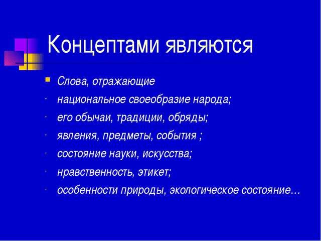 Концептами являются Слова, отражающие национальное своеобразие народа; его о...