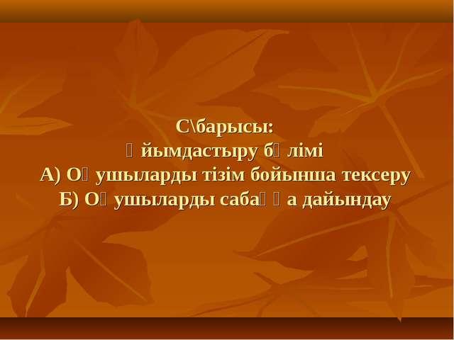 С\барысы: Ұйымдастыру бөлімі А) Оқушыларды тізім бойынша тексеру Б) Оқушылард...